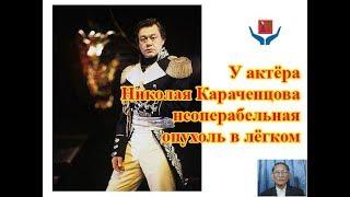 У актёра Николая Караченцова неоперабельная опухоль в лёгком, злокачественное образование.