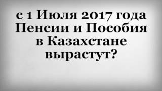 с 1 Июля 2017 года Пенсии и Пособия в Казахстане вырастут