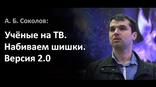 Александр Соколов — Учёные на ТВ. Набиваем Шишки. Версия 2.0