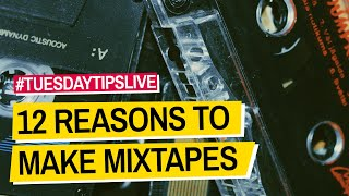 12 Reasons DJs Should Make Mixtapes #TuesdayTipsLive