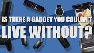 Is there a gadget you couldn't live without?