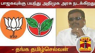 பாஜகவுக்கு பயந்து அதிமுக அரசு நடக்கிறது - தங்க தமிழ்செல்வன் | BJP