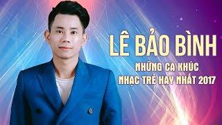 Lê Bảo Bình - Album Kết Thúc Lâu Rồi - Những Ca Khúc Hay Nhất 2017 của Lê Bảo Bình 2017