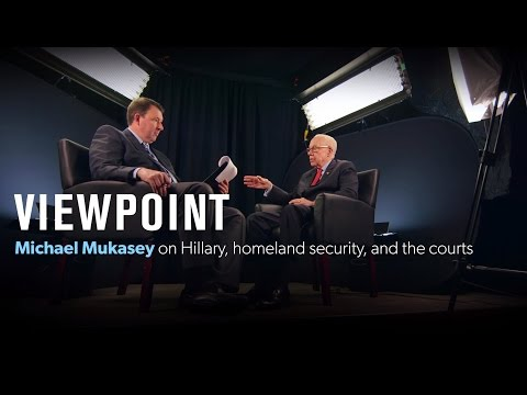 Michael Mukasey on Hillary, homeland security, and the courts – Full interview   VIEWPOINT