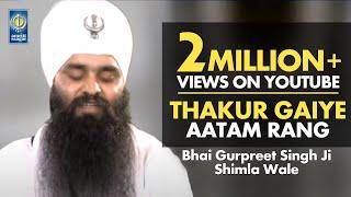 THAKUR GAIYE AATAM RANG - Bhai Gurpreet Singh Shimla Wale