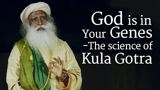 God is in Your Genes  - The Science of Kula Gotra   Sadhguru