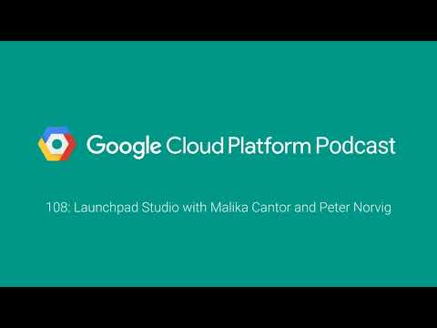 Launchpad Studio with Malika Cantor and Peter Norvig: GCPPodcast 108