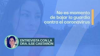 Dra. Ilse Castañón | Covid-19 | No bajar la guardia es la clave