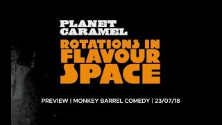 Planet Caramel - Rotations in Flavour Space (Preview - 23/07/18 @ Monkey Barrel Comedy, Edinburgh)