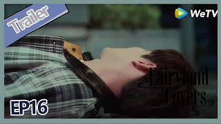 【ENG SUB】Fairyland Lovers EP16 trailer Shen Zui will disappear forever, so sad!