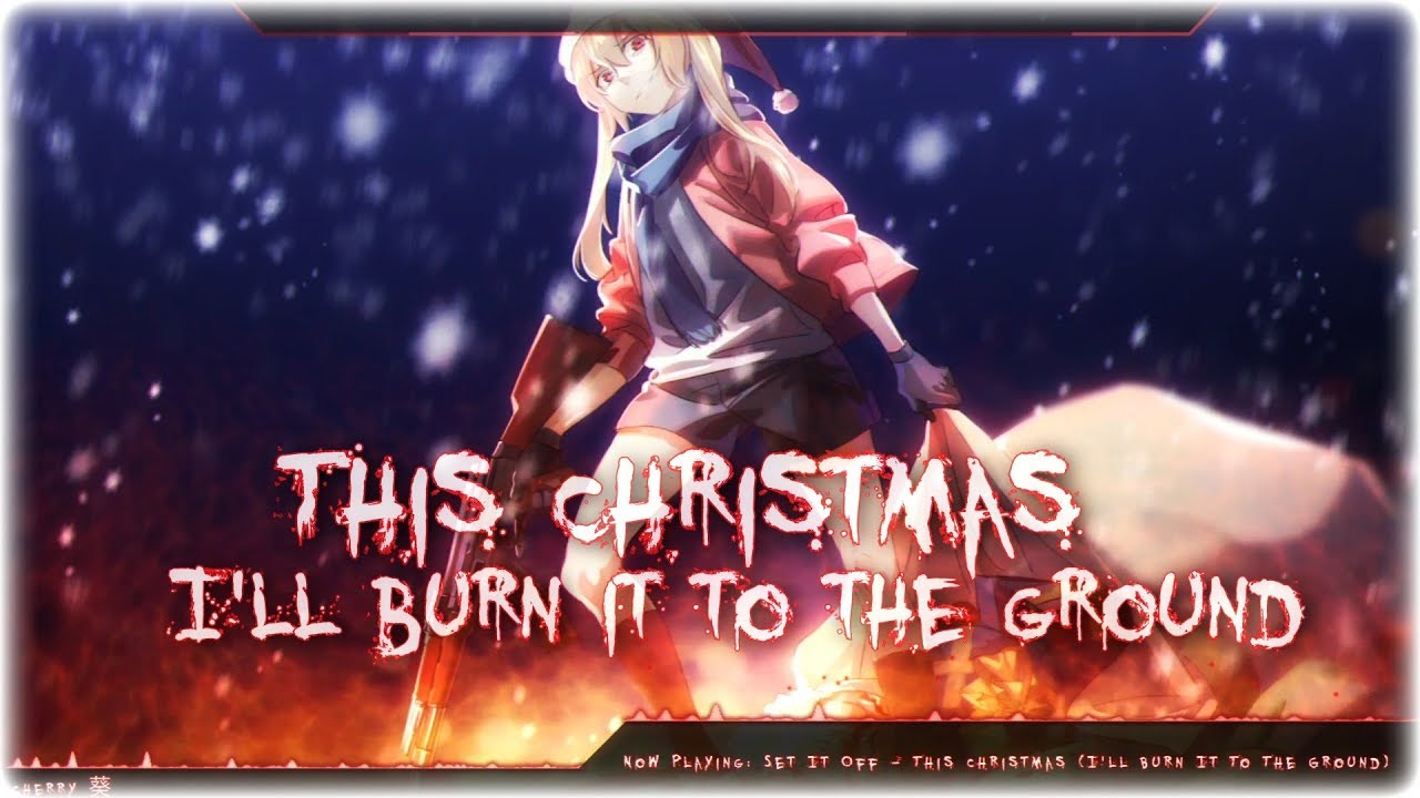 nightcore this christmas ill burn it to the ground - This Christmas I Ll Burn It To The Ground
