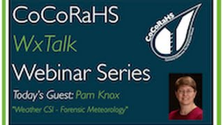CoCoRaHS WxTalk Webinar #33: Weather CSI - Forensic Meteorology