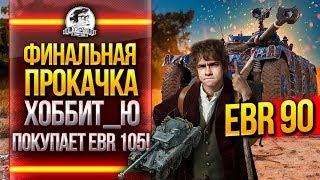 EBR 90 ФИНАЛЬНАЯ ПРОКАЧКА - ХОББИТ_Ю ПОКУПАЕТ EBR 105!