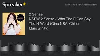 NSFW 2 Sense - Who The F Can Say The N-Word (Gina NBA  China Masculinity)