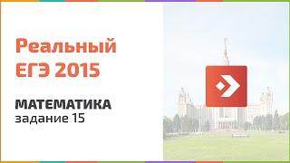Задание 15. Реальный ЕГЭ по математике 2015. Вторая волна. Подготовка к ЕГЭ в Новосибирске.