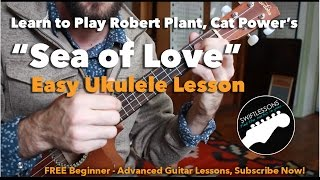 Easy Ukulele Lesson - Sea of Love - Beginner Ukulele Songs -  Robert Plant, Cat Power, Phil Phillips