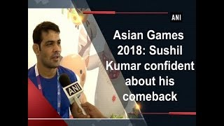 Asian Games 2018: Sushil Kumar confident about his comeback  - #Sports News