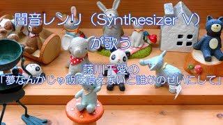 闇音レンリ(Synthesizer V)が歌う藤川千愛「夢なんかじゃ飯は喰えないと誰かのせいにして」(耳コピ)