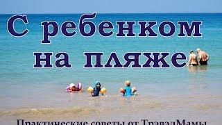 C ребенком на пляже. Практические советы от ТрэвэлМамы