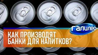 Галилео 🥫 Как производят алюминиевые банки для напитков?