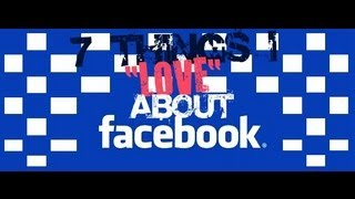 "7 Things I ""LOVE"" About Facebook"