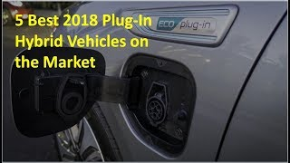 5 Best 2018 Plug In Hybrid Vehicles on the Market Today That You Can Buy