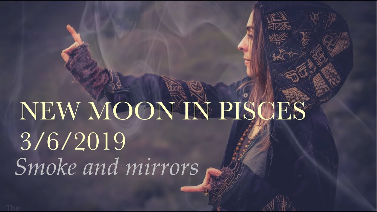 NEW MOON IN PISCES MARCH 6TH 2019 - SMOKE AND MIRRORS