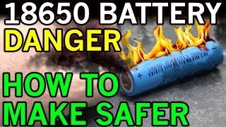 Dangers with 18650 3.7 Volt Li-ion Batteries Exposed and How to Make Them Safer