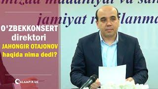 O'zbekkonsert direktori Jahongir Otajonov haqida nima dedi?