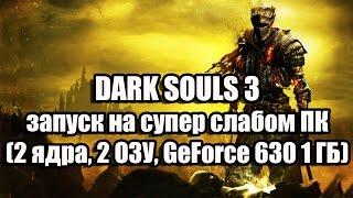 DARK SOULS 3 запуск на супер слабом ПК 2 ядра, 2 ОЗУ, GeForce GT 630 1 ГБ