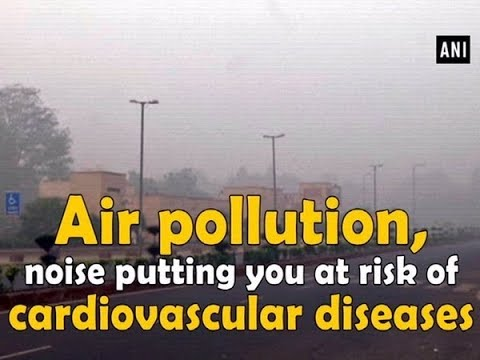 Air pollution, noise putting you at risk of cardiovascular diseases - #ANI News