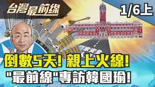 【台灣最前線】倒數5天! 親上火線!