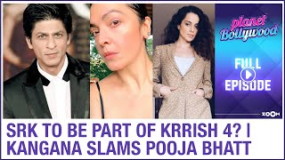 Shah Rukh Khan to be part of Krrish 4? | Kangana SLAMS Pooja Bhatt | Planet Bollywood