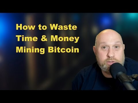 How To Waste Time & Money Mining Bitcoin