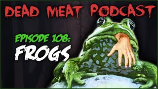 Frogs (Dead Meat Podcast #108)