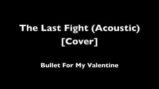The Last Fight (Acoustic) -- Bullet For My Valentine [Cover]
