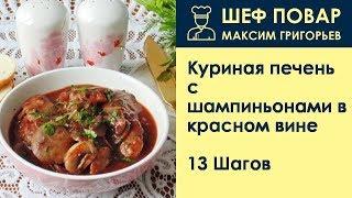 Куриная печень с шампиньонами в красном вине . Рецепт от шеф повара Максима Григорьева