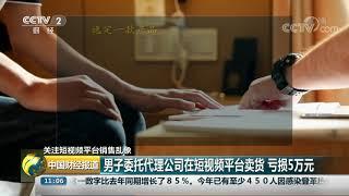 [中国财经报道]关注短视频平台销售乱象 男子委托代理公司在短视频平台卖货 亏损5万元| CCTV财经