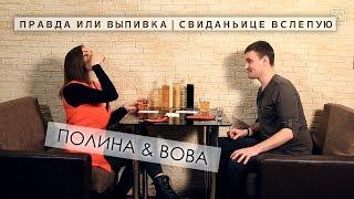 Правда или выпивка | Свиданьице вслепую (Полина & Вова)
