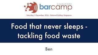 Food that never sleeps - tackling food waste - BarcampSG 2016