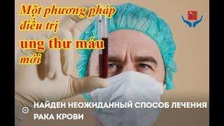 Ung thư.Một phương pháp điều trị ung thư máu đã bất ngờ được tìm thấy. Nga-Việt