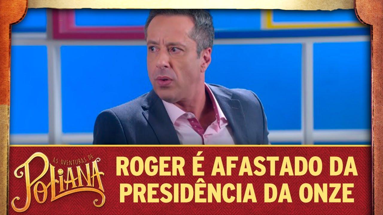 Roger é afastado da presidência da Onze   As Aventuras de Poliana