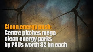 Centre pitches mega clean energy parks by PSUs worth $2 bn each