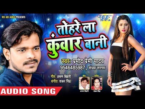 आगया Pramod Premi Yadav का सबसे बड़ा हिट गाना 2018 - Tohre La Kuwar Bani - Latest Bhojpuri Songs