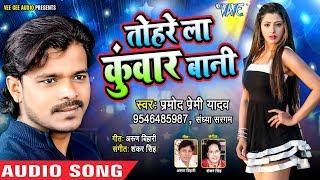 आगया Pramod Premi Yadav का सबसे बड़ा हिट गाना 2018 Tohre La Kuwar Bani Latest Bhojpuri Songs