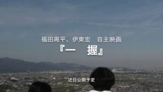 自主映画 「一握」 脚本・監督 福田周平 助監督 伊東 宏 原作 西ノ園伸...