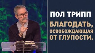 Пол Трипп. Благодать, освобождающая от глупости   Проповедь
