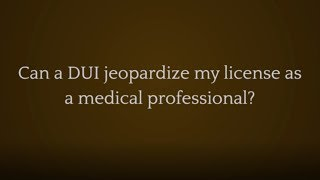 The Law Offices of Joseph J. Bogdan, LLC Video - Can a DUI jeopardize my license as a medical professional?