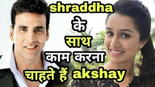 bollywood Khiladi akshay kumar want to work with shraddha kapoor in next flim