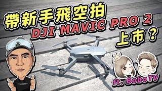 [有彩蛋哦]帶新手 BOBO TV一起飛空拍 Phantom DJI Mavic Pro 2要上市了 feat 老爸
